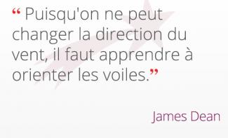 « Puisqu'on ne peut changer la direction du vent, il faut apprendre à orienter les voiles. » James Dean