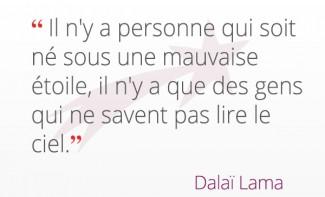 « Il n'y a personne qui soit né sous une mauvaise étoile, il n'y a que des gens qui ne savent pas lire le ciel. » Dalaï Lama