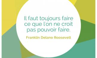 « Il faut toujours faire ce que l'on ne croit pas pouvoir faire. » Franklin Delano Roosevelt