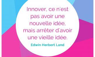 « Innover, ce n'est pas avoir une nouvelle idée, mais arrêter d'avoir une vieille idée.» Edwin Herbert Land