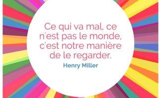 «Ce qui va mal, ce n'est pas le monde, c'est notre manière de le regarder.» Henry Miller